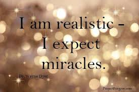 I am Realistic I Expect Miracles