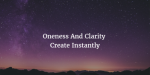 Oneness and Clarity Create Instantly
